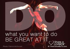 Do what you want to do. Be great at it. Share a ♥ LUV KiCK via http://TimeToKickBuTs.com
