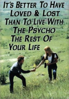 It's better to have loved and lost... Than to live with a psycho for the rest of your life. #lol #funny