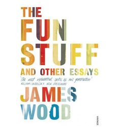 The Fun Stuff and Other Essays, James Wood, 9780099575757