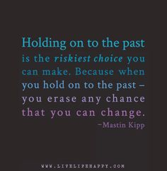 Holding on to the past is the riskiest choice you can make. Because when you hold on to the past – you erase any chance that you can change. - Mastin Kipp