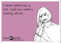 This is so funny to me because I never call someone a Slut!  I always call them a whore!!