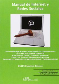 Manual de Internet y redes sociales : una mirada legal al nuevo panorama de las comunicaciones en la red, con especial referencia al periodismo digital, propiedad intelectual, protección de datos, negocios audiovisuales, ecommerce, consumidores, marketing online y publicidad digital / Beatriz Sanjurjo Rebollo