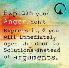 """Explain your anger, don't express it, & you will immediately open the door to solutions instead of arguments."" - A very important and valuable distinction."