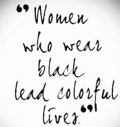 """Women Who Wear Black Lead Colorful Lives."" - Neiman Marcus quote (I think so! Great Quotes, Quotes To Live By, Inspirational Quotes, Motivational, Words Quotes, Me Quotes, Sayings, 2017 Quotes, Style Quotes"