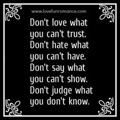 Don't love what you can't trust. Don't hate what you can't have. Don't say what you can't show. Don't judge what you don't know.