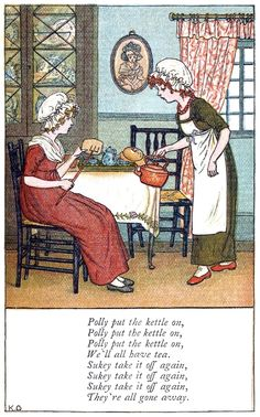 Polly put the kettle on Kate Greenaway, from Mother Goose, London, New York, 1881. *