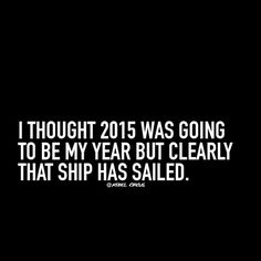 I thought 2015 was going to be my year but clearly that ship has sailed.