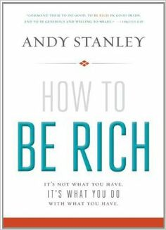 How to Be Rich: It's Not What You Have. It's What You Do With What You Have.: Andy Stanley: 9780310494874: Amazon.com: Books