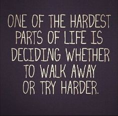 Walk away or try harder? Hard decision!