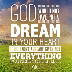 God would not have put a dream in your heart if He hadn't already given you everything you need to fulfill it.
