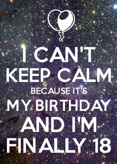 I CAN\'T KEEP CALM BECAUSE IT\'S MY BIRTHDAY AND I\'M FINALLY 18