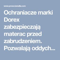 Ochraniacze marki Dorex zabezpieczają materac przed zabrudzeniem. Pozwalają oddychać skórze i nie przepuszczają wody.