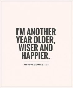 I'm another year older, wiser and happier Picture Quote 19 Birthday Quotes, Birthday Captions, Birthday Prayer, Year Quotes, Old Quotes, Quotes For New Year, Aging Quotes, Funny Girl Quotes, Happy Quotes