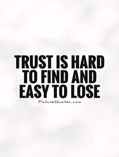 Trust is hard to find and easy to lose. Picture Quotes.