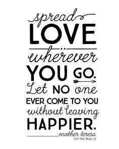 Spread love wherever you go...Mother Teresa