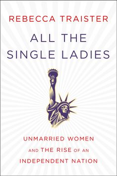 How single women have shaped America -- and are redefining marriage and family.