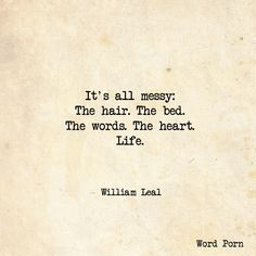 Quote - It's all messy: The hair. The bed. The words. The heart. Life.