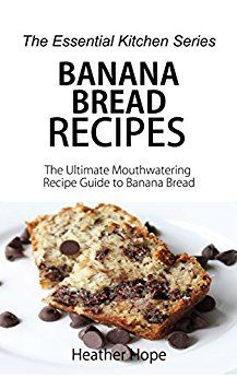 Banana Bread Recipes: The Ultimate Mouthwatering Recipe Guide to Banana Bread (The Essential Kitchen Series Book 69) by [Hope, Heather]