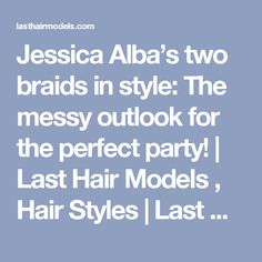 Jessica Alba's two braids in style: The messy outlook for the perfect party!   Last Hair Models , Hair Styles   Last Hair Models, Last Hair Styles