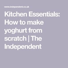 Kitchen Essentials: How to make yoghurt from scratch | The Independent