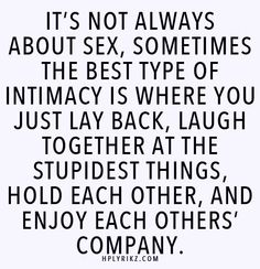 It's not always about sex, sometimes the best type of intimacy is where you just lay back, laugh together at the stupidest things, hold each other, and enjoy each others' company.