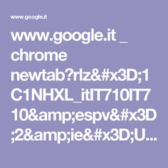 www.google.it _ chrome newtab?rlz=1C1NHXL_itIT710IT710&espv=2&ie=UTF-8