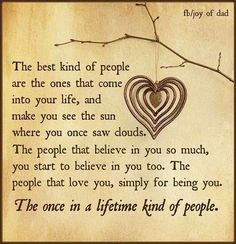 The best kind of people are the ones that come into your life and make you see sun where you once saw clouds