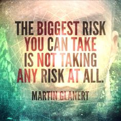 The biggest risk you can take is not taking any risk at all.