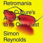 The most discussed music book of the past few months: Simon Reynolds' Retromania