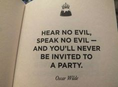 'Hear no evil, speak no evil - and you'll never be invited to a Party.' Oscar Wilde