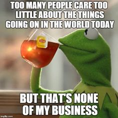 But Thats None Of My Business | TOO MANY PEOPLE CARE TOO LITTLE ABOUT THE THINGS GOING ON IN THE WORLD TODAY BUT THAT'S NONE OF MY BUSINESS | image tagged in memes,but thats none of my business,kermit the frog | made w/ Imgflip meme maker
