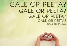 I don't know why people say team Gale or Peeta.....read the books and you'll come to know who the winning 'team' is.
