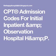 CPT® Admission Codes For Initial Inpatient & Observation Hospital H&P.