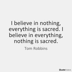 I believe in nothing, everything is sacred. I believe in everything, nothing is sacred. - Tom Robbins #5
