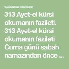 313 Ayet-el kürsi okumanın fazileti. 313 Ayet-el kürsi okumanın fazileti Cuma günü sabah namazından önce abdest alarak tenha bir yerde kıbleye yönelmiş şekilde oturarak 313 defa Ayet-el kürsi okuduktan sonra: Ya Rabbel Azim bu ayeti kerime hürmetine 313 Ehli bedir ve 313 Ashabı talut hürmetine dileğimi kabul buyur''diye dua edenin Allah'ın izni ile duaları kabul buyurulacağı bildirilmiştir Rabbim sıkıntıda olan tüm kullarının dualarını kabul etsin Olağan üstü sırlı bir dua: