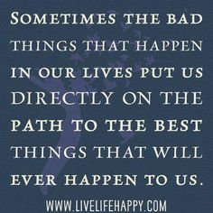 """""""Sometimes the bad things that happen in our lives put us directly on the path to the best things that will ever happen to us."""""""