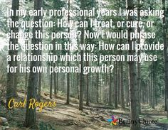 In my early professional years I was asking the question: How can I treat, or cure, or change this person? Now I would phrase the question in this way: How can I provide a relationship which this person may use for his own personal growth? / Carl Rogers