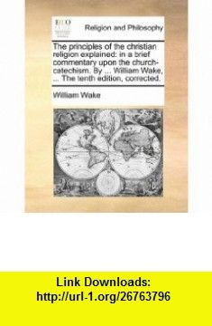The principles of the christian religion explained in a brief commentary upon the church-catechism. By ... William Wake, ... The tenth edition, corrected. (9781170100981) William Wake , ISBN-10: 1170100988  , ISBN-13: 978-1170100981 ,  , tutorials , pdf , ebook , torrent , downloads , rapidshare , filesonic , hotfile , megaupload , fileserve