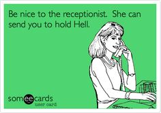 Be nice to the receptionist. She can send you to hold Hell.