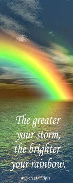 The greater your storm, the brighter your rainbow.
