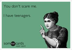 You don't scare me. I have teenagers.