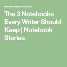 The 3 Notebooks Every Writer Should Keep | Notebook Stories