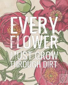 Every Flower Must Grow Through Dirt by vol25 on Etsy
