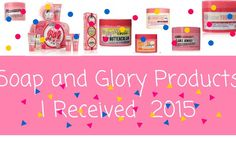 Soap and Glory Products I Received  2015!!