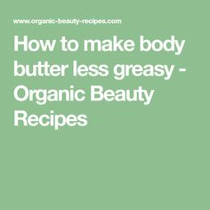 How to make body butter less greasy - Organic Beauty Recipes