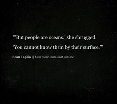 """...people are oceans...You cannot know them from their surface."" (It was never based on your outward appearnance, but from what I knew in my heart, and how you treated me, which was not very compassionate at all, despite who you claim to be spiritually. Jus' sayin'...) ~ETS #depth #divedeep #neverbesuperficial"