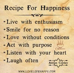 https://flic.kr/p/egXWCu | Recipe for happiness: Live with enthusiasm, smile for no reason, love without conditions, act with purpose, listen with your heart, and laugh often. -Adrian Corday | Recipe for happiness: Live with enthusiasm, smile for no reason, love without conditions, act with purpose, listen with your heart, and laugh often. -Adrian Corday