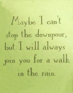 """Maybe I can't stop the downpour, but I will always join you for a walk in the rain."" Love this.."