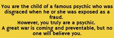 You are the child of a famous psychic who was disgraced when he or she was exposed as a fraud. However, you truly are a psychic. A great war is coming and preventable, but no one will believe you.