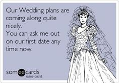 Our wedding plans are coming along quite nicely.  You can ask me out on our first date any time now.